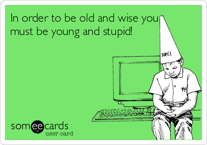 In order to be old and wise you must be young and stupid!