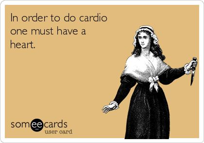 In order to do cardio one must have a heart.