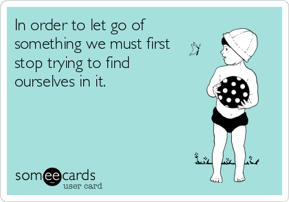 In order to let go of something we must first stop trying to find ourselves in it.