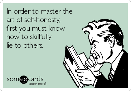 In order to master the art of self-honesty, first you must know  how to skillfully lie to others.