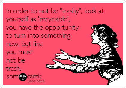 "In order to not be ""trashy"", look at yourself as 'recyclable', you have the opportunity to turn into something new, but first you must not be trash."