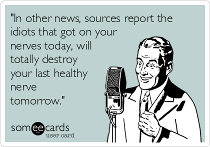 """In other news, sources report the idiots that got on your nerves today, will totally destroy your last healthy nerve tomorrow."""