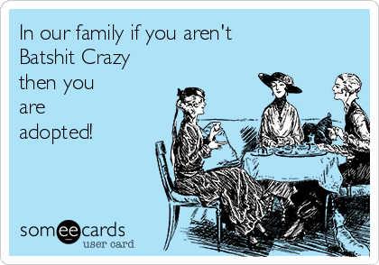 In our family if you aren't  Batshit Crazy then you  are  adopted!