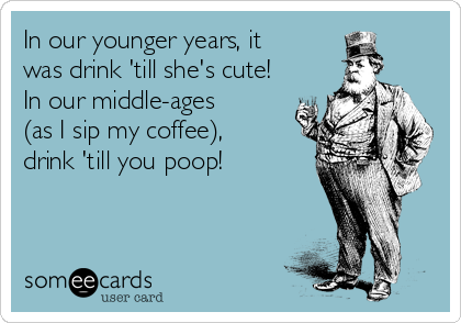 In our younger years, it was drink 'till she's cute! In our middle-ages (as I sip my coffee), drink 'till you poop!
