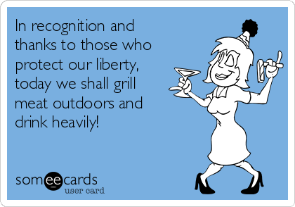 In recognition and thanks to those who protect our liberty, today we shall grill meat outdoors and drink heavily!