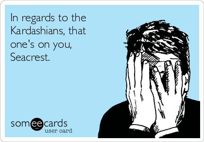 In regards to the Kardashians, that one's on you, Seacrest.