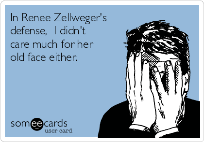 In Renee Zellweger's defense,  I didn't care much for her old face either.