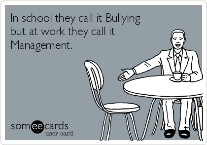 In school they call it Bullying but at work they call it Management.