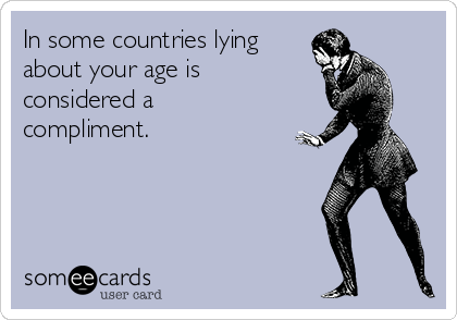 In some countries lying about your age is considered a compliment.
