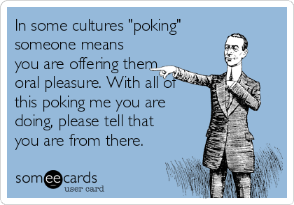 "In some cultures ""poking"" someone means you are offering them oral pleasure. With all of this poking me you are doing, please tell that you are from there."