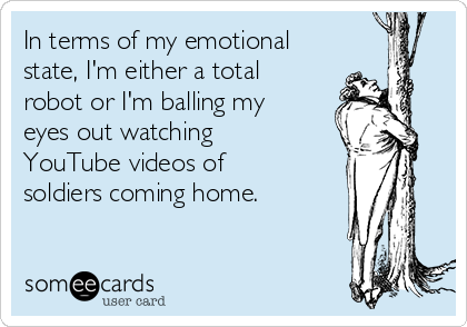 In terms of my emotional state, I'm either a total robot or I'm balling my eyes out watching YouTube videos of soldiers coming home.