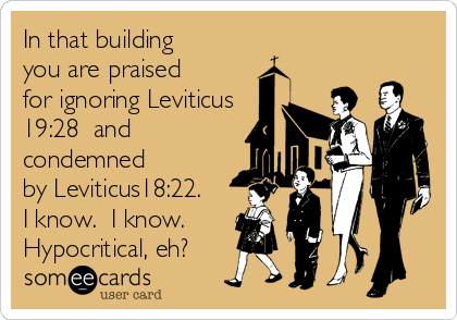 In that building you are praised  for ignoring Leviticus 19:28  and condemned  by Leviticus18:22. I know.  I know.  Hypocritical, eh?