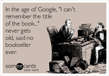"""In the age of Google, """"I can't remember the title of the book..."""" never gets old, said no bookseller ever."""