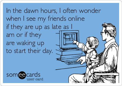 In the dawn hours, I often wonder when I see my friends online if they are up as late as I am or if they are waking up to start their day.