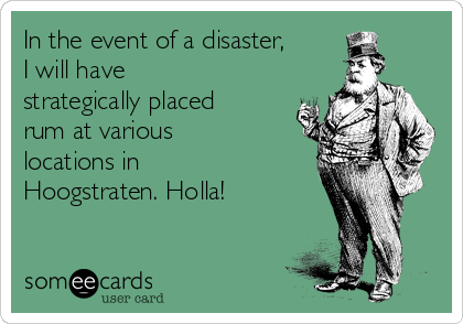 In the event of a disaster, I will have strategically placed rum at various locations in Hoogstraten. Holla!