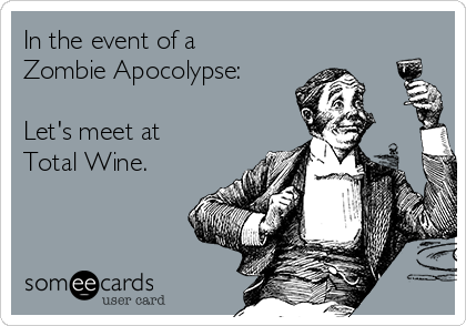 In the event of a Zombie Apocolypse:   Let's meet at Total Wine.