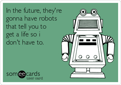 In the future, they're gonna have robots that tell you to get a life so i don't have to.