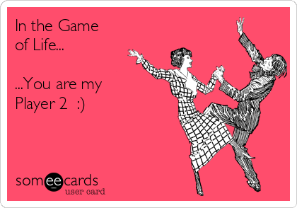 In the Game of Life...  ...You are my  Player 2  :)