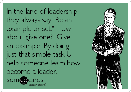 "In the land of leadership, they always say ""Be an example or set."" How about give one?  Give an example. By doing just that simple task U help someone learn how become a leader."