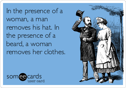 In the presence of a woman, a man removes his hat. In the presence of a beard, a woman removes her clothes.