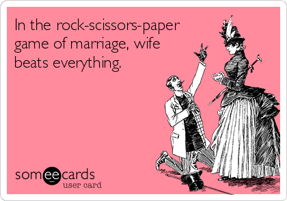 In the rock-scissors-paper  game of marriage, wife beats everything.