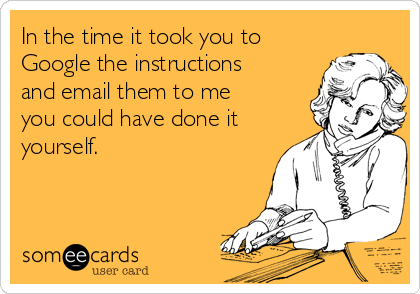 In the time it took you to Google the instructions and email them to me you could have done it yourself.