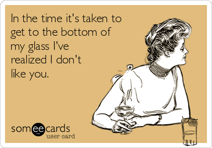 In the time it's taken to get to the bottom of my glass I've realized I don't like you.