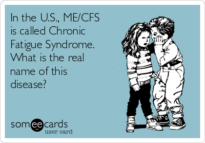 In the U S , ME/CFS is called Chronic Fatigue Syndrome  What