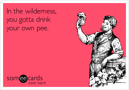 In the wilderness, you gotta drink your own pee.
