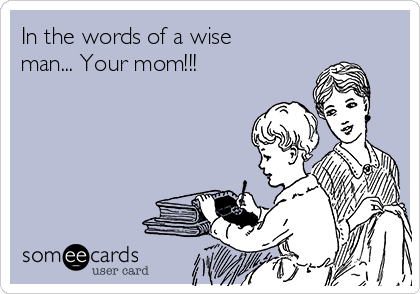 In the words of a wise man... Your mom!!!
