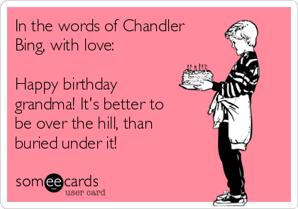 In The Words Of Chandler Bing With Love Happy Birthday Grandma Its Better