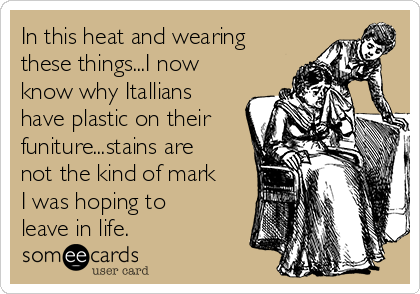 In this heat and wearing these things...I now know why Itallians have plastic on their funiture...stains are not the kind of mark I was hoping to leave in life.