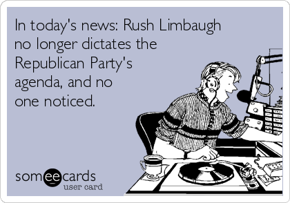 In today's news: Rush Limbaugh no longer dictates the Republican Party's agenda, and no one noticed.