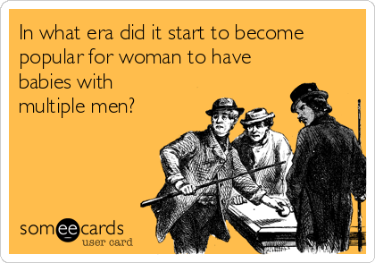 In what era did it start to become popular for woman to have babies with multiple men?