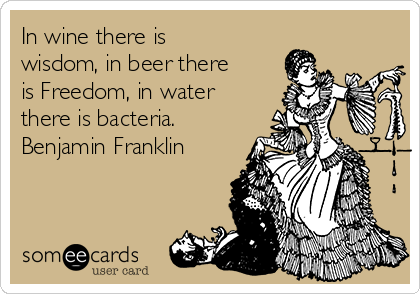In wine there is wisdom, in beer there is Freedom, in water there is bacteria. Benjamin Franklin