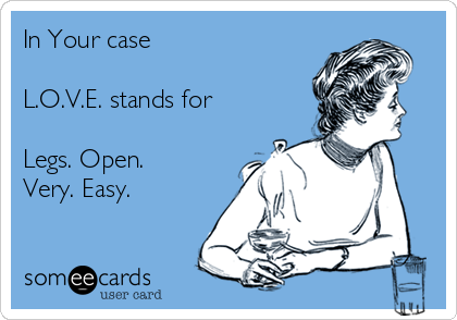 In Your case  L.O.V.E. stands for  Legs. Open. Very. Easy.