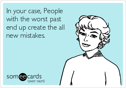 In your case, People with the worst past end up create the all new mistakes.