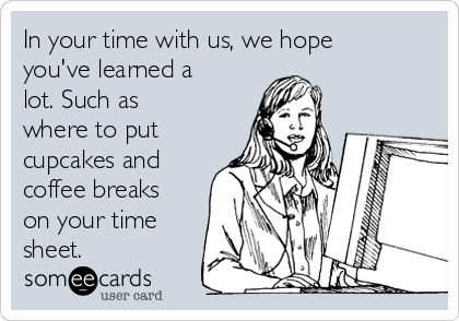 In your time with us, we hope you've learned a lot. Such as where to put cupcakes and coffee breaks on your time sheet.