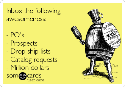 Inbox the following awesomeness:  - PO's - Prospects - Drop ship lists - Catalog requests - Million dollars