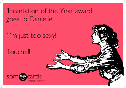 """'Incantation of the Year award' goes to Danielle.    """"I'm just too sexy!""""  Touche!!"""