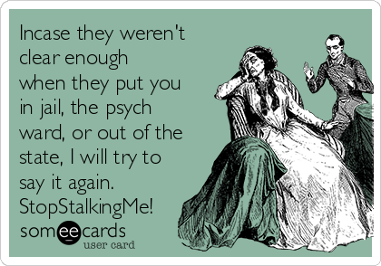 Incase they weren't clear enough when they put you in jail, the psych ward, or out of the state, I will try to say it again. StopStalkingMe!