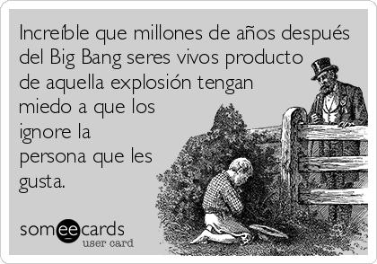 Increíble que millones de años después del Big Bang seres vivos producto de aquella explosión tengan miedo a que los ignore la persona que les gusta.