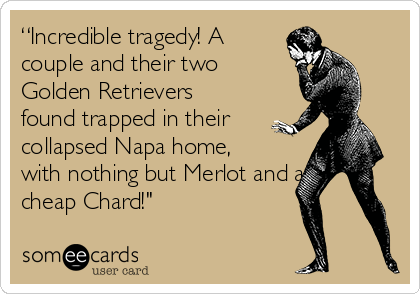 """Incredible tragedy! A couple and their two Golden Retrievers found trapped in their collapsed Napa home, with nothing but Merlot and a cheap Chard!"""