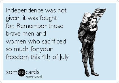 Independence was not given, it was fought for. Remember those brave men and women who sacrificed so much for your freedom this 4th of July