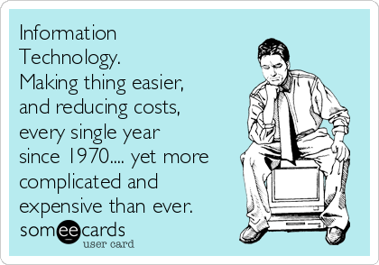 Information Technology.  Making thing easier, and reducing costs, every single year since 1970.... yet more complicated and expensive than ever.