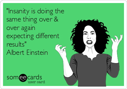 """""""Insanity is doing the same thing over & over again expecting different results"""" Albert Einstein"""