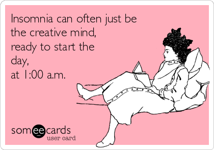 Insomnia can often just be the creative mind, ready to start the day, at 1:00 a.m.