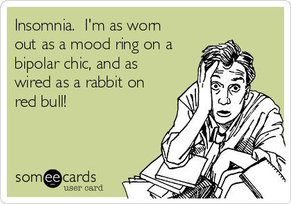 Insomnia.  I'm as worn out as a mood ring on a bipolar chic, and as wired as a rabbit on red bull!