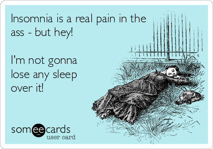 Insomnia is a real pain in the   ass - but hey!  I'm not gonna lose any sleep over it!