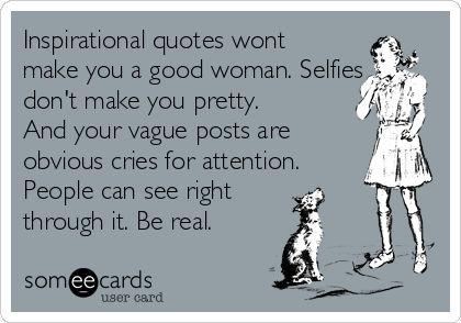 Inspirational quotes wont make you a good woman. Selfies don't make you pretty. And your vague posts are obvious cries for attention. People can see right through it. Be real.